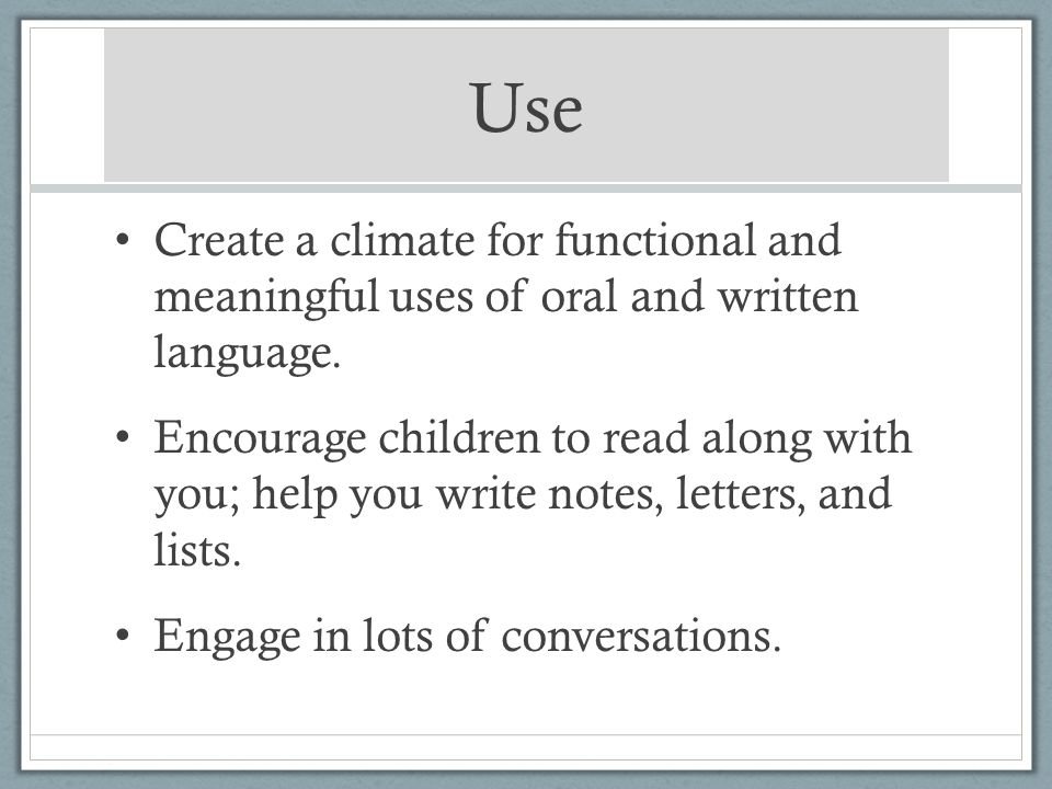Use Create a climate for functional and meaningful uses of oral and written language. Encourage children to read along with you; help you write notes,