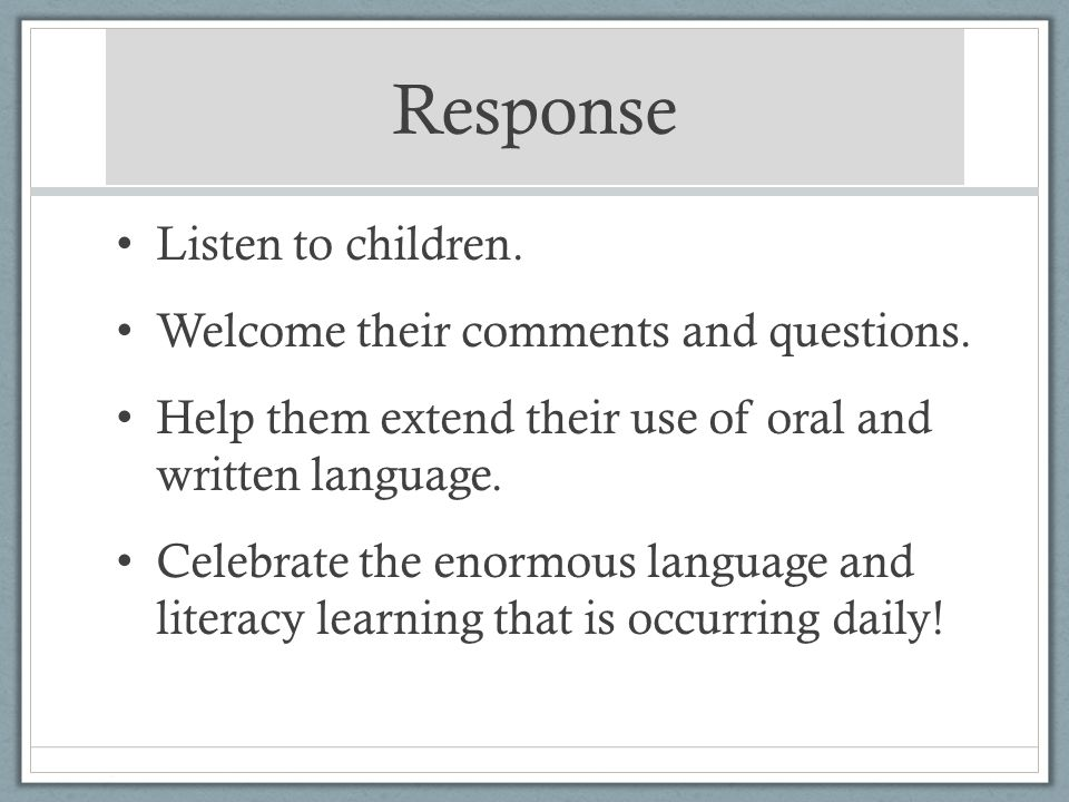 Response Listen to children. Welcome their comments and questions. Help them extend their use of oral and written language. Celebrate the enormous lan