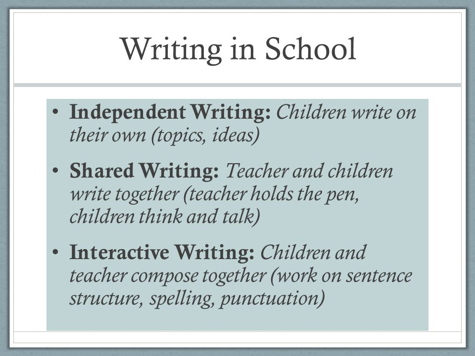 Writing in School Independent Writing: Children write on their own (topics, ideas) Shared Writing: Teacher and children write together (teacher holds