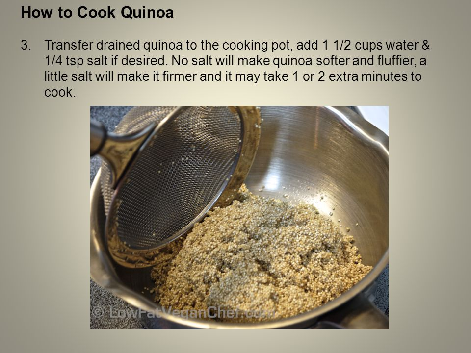 How to Cook Quinoa 3.Transfer drained quinoa to the cooking pot, add 1 1/2 cups water & 1/4 tsp salt if desired. No salt will make quinoa softer and f