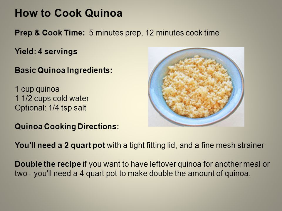 How to Cook Quinoa Prep & Cook Time: 5 minutes prep, 12 minutes cook time Yield: 4 servings Basic Quinoa Ingredients: 1 cup quinoa 1 1/2 cups cold water Optional: 1/4 tsp salt Quinoa Cooking Directions: You ll need a 2 quart pot with a tight fitting lid, and a fine mesh strainer Double the recipe if you want to have leftover quinoa for another meal or two - you ll need a 4 quart pot to make double the amount of quinoa.