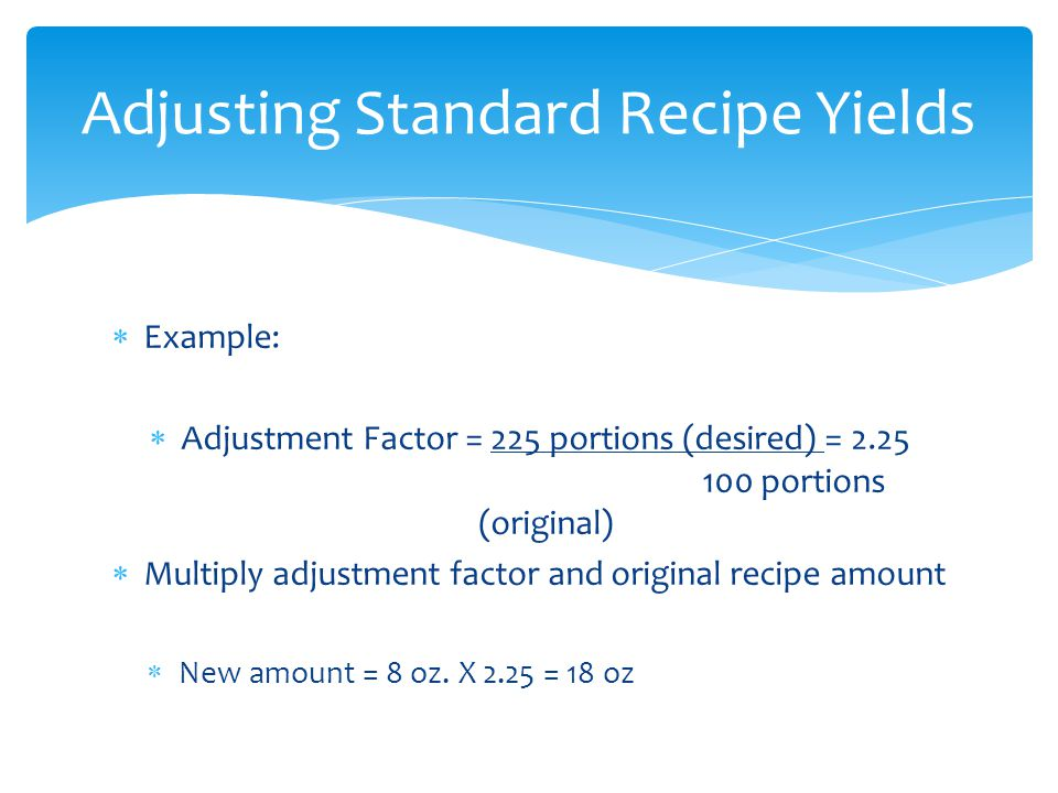 Example: Adjustment Factor = 225 portions (desired) = 2.25 100 portions (original) Multiply adjustment factor and original recipe amount New amount =