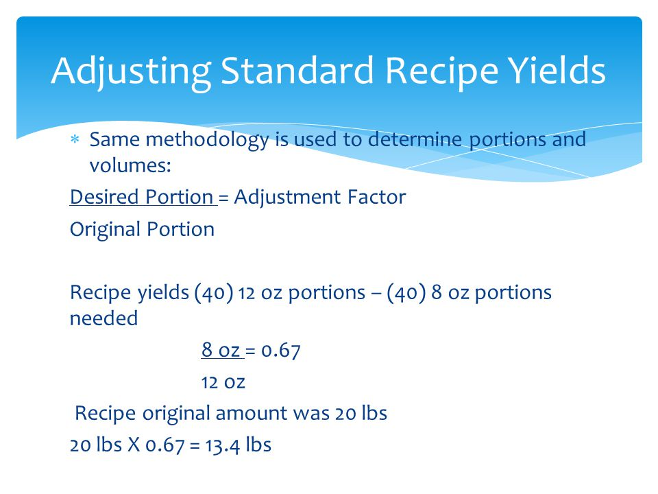 Same methodology is used to determine portions and volumes: Desired Portion = Adjustment Factor Original Portion Recipe yields (40) 12 oz portions – (40) 8 oz portions needed 8 oz = 0.67 12 oz Recipe original amount was 20 lbs 20 lbs X 0.67 = 13.4 lbs Adjusting Standard Recipe Yields