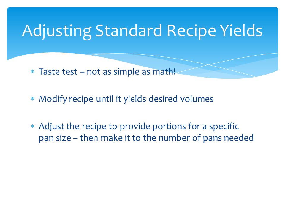 Taste test – not as simple as math! Modify recipe until it yields desired volumes Adjust the recipe to provide portions for a specific pan size – then