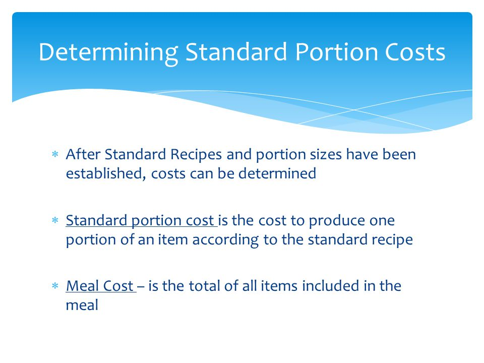 After Standard Recipes and portion sizes have been established, costs can be determined Standard portion cost is the cost to produce one portion of an item according to the standard recipe Meal Cost – is the total of all items included in the meal Determining Standard Portion Costs
