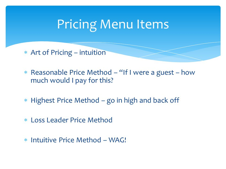 Art of Pricing – intuition Reasonable Price Method – If I were a guest – how much would I pay for this? Highest Price Method – go in high and back off