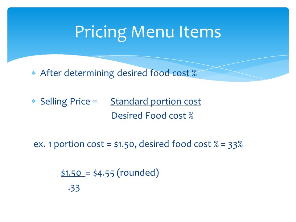 After determining desired food cost % Selling Price = Standard portion cost Desired Food cost % ex.