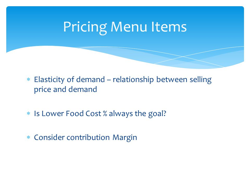 Elasticity of demand – relationship between selling price and demand Is Lower Food Cost % always the goal.