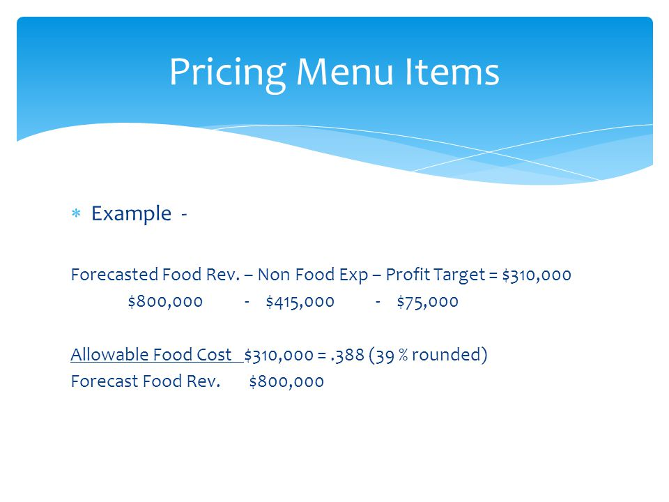 Example - Forecasted Food Rev. – Non Food Exp – Profit Target = $310,000 $800,000 - $415,000 - $75,000 Allowable Food Cost $310,000 =.388 (39 % rounde