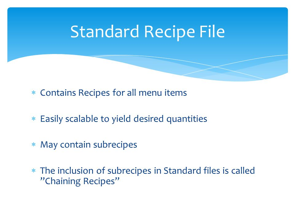 Contains Recipes for all menu items Easily scalable to yield desired quantities May contain subrecipes The inclusion of subrecipes in Standard files is called Chaining Recipes Standard Recipe File