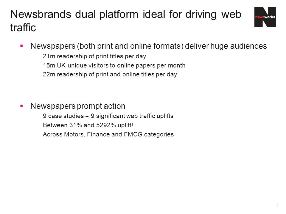 2 Newsbrands dual platform ideal for driving web traffic Newspapers (both print and online formats) deliver huge audiences 21m readership of print titles per day 15m UK unique visitors to online papers per month 22m readership of print and online titles per day Newspapers prompt action 9 case studies = 9 significant web traffic uplifts Between 31% and 5292% uplift.
