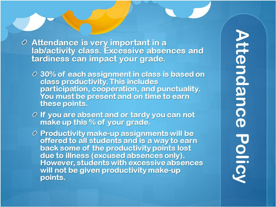 Attendance Policy Attendance is very important in a lab/activity class. Excessive absences and tardiness can impact your grade. 30% of each assignment