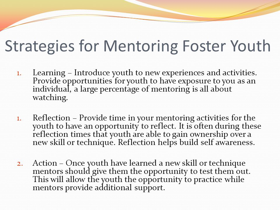 Strategies for Mentoring Foster Youth 1. Learning – Introduce youth to new experiences and activities. Provide opportunities for youth to have exposur
