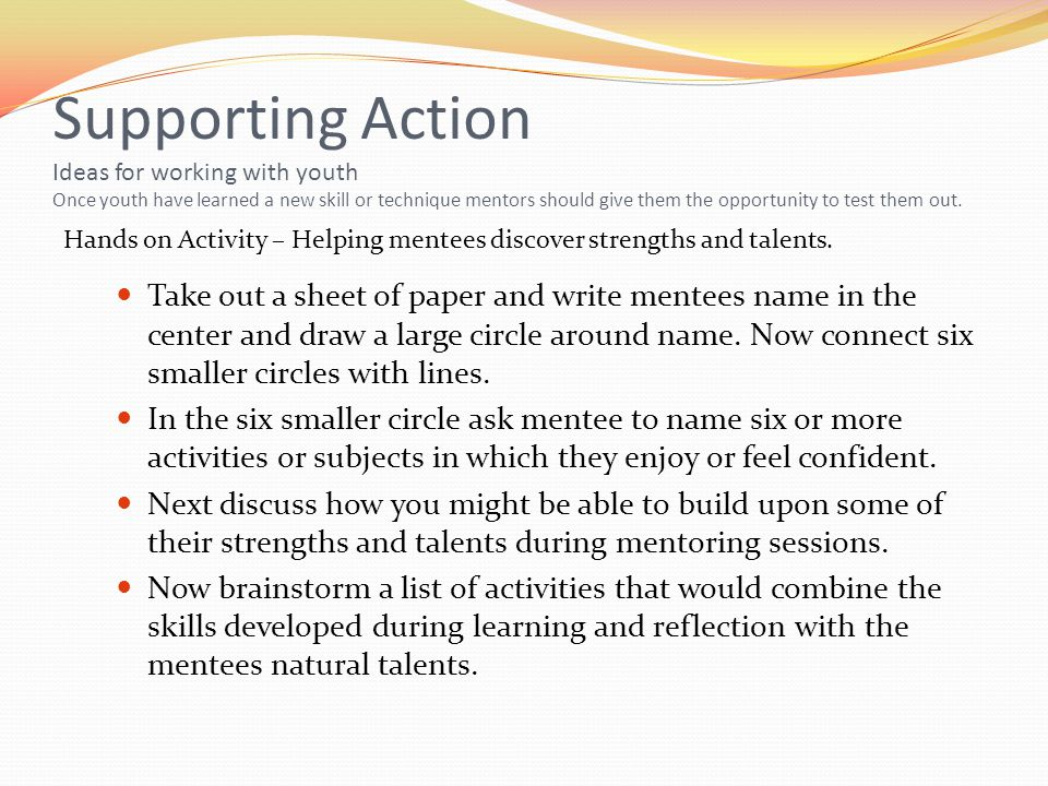 Supporting Action Ideas for working with youth Once youth have learned a new skill or technique mentors should give them the opportunity to test them