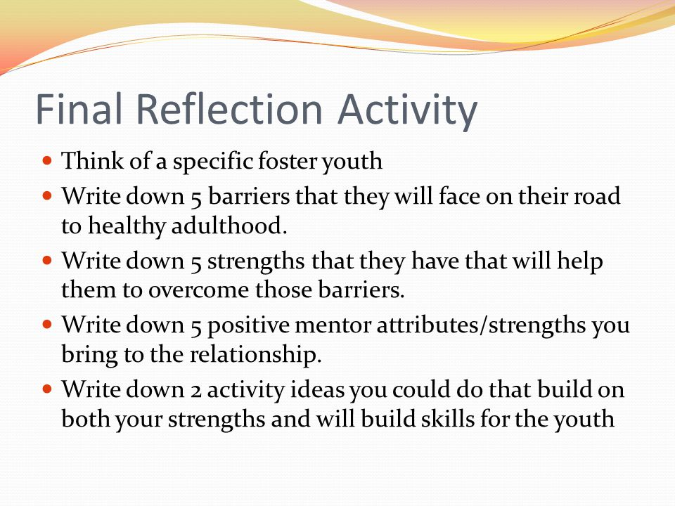 Final Reflection Activity Think of a specific foster youth Write down 5 barriers that they will face on their road to healthy adulthood. Write down 5