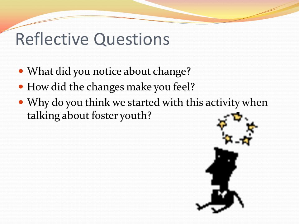 Reflective Questions What did you notice about change? How did the changes make you feel? Why do you think we started with this activity when talking