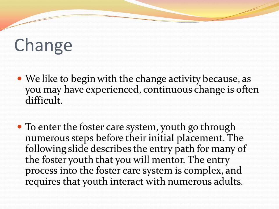 Change We like to begin with the change activity because, as you may have experienced, continuous change is often difficult. To enter the foster care