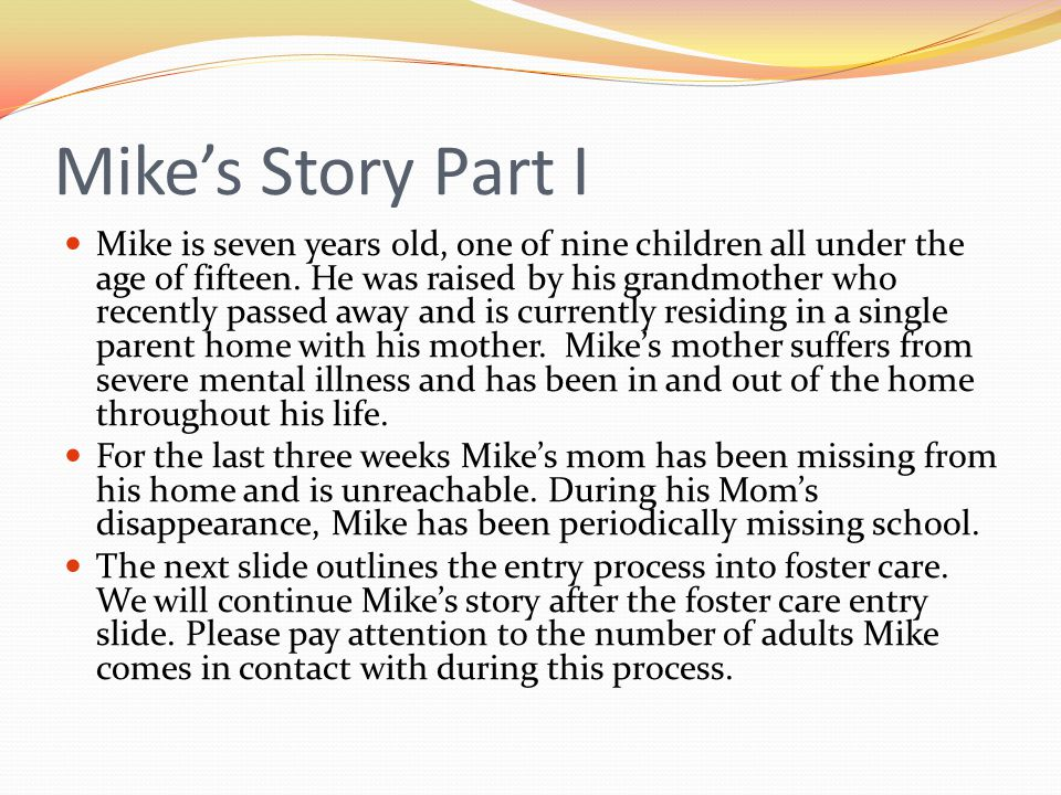Mikes Story Part I Mike is seven years old, one of nine children all under the age of fifteen. He was raised by his grandmother who recently passed aw