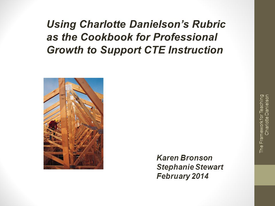 The Framework for Teaching Charlotte Danielson Using Charlotte Danielsons Rubric as the Cookbook for Professional Growth to Support CTE Instruction Ka