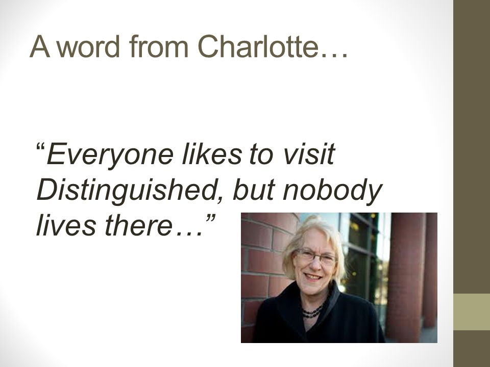 A word from Charlotte… Everyone likes to visit Distinguished, but nobody lives there…