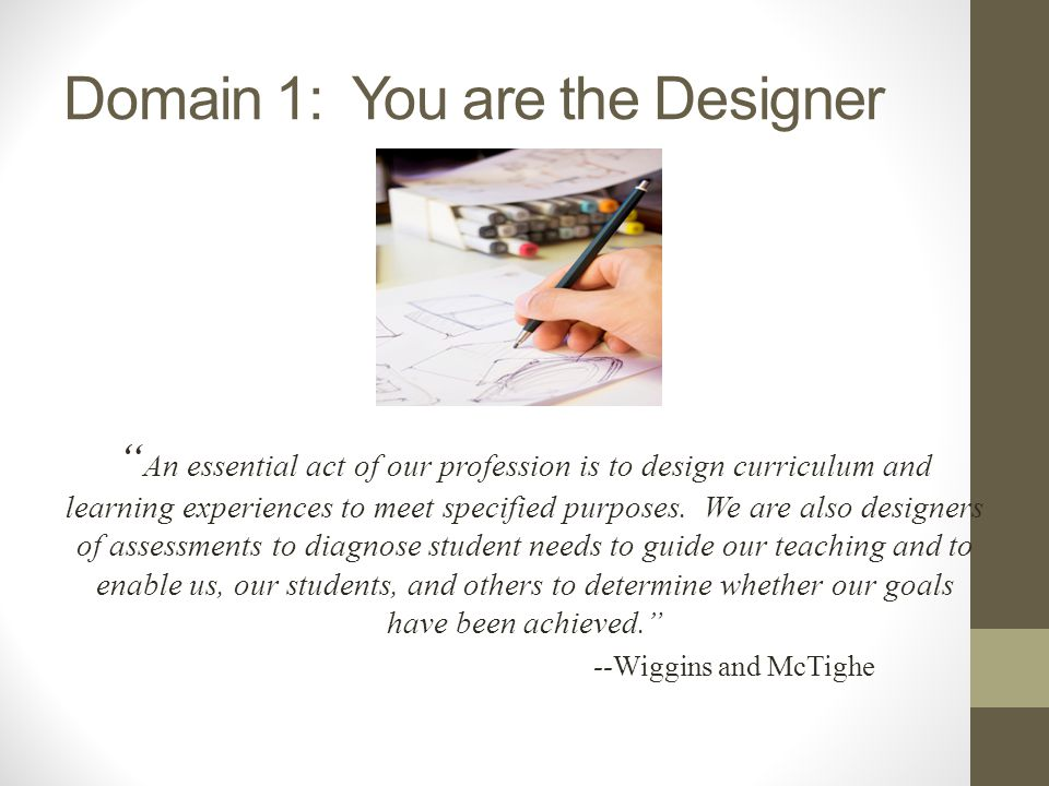 Domain 1: You are the Designer An essential act of our profession is to design curriculum and learning experiences to meet specified purposes. We are