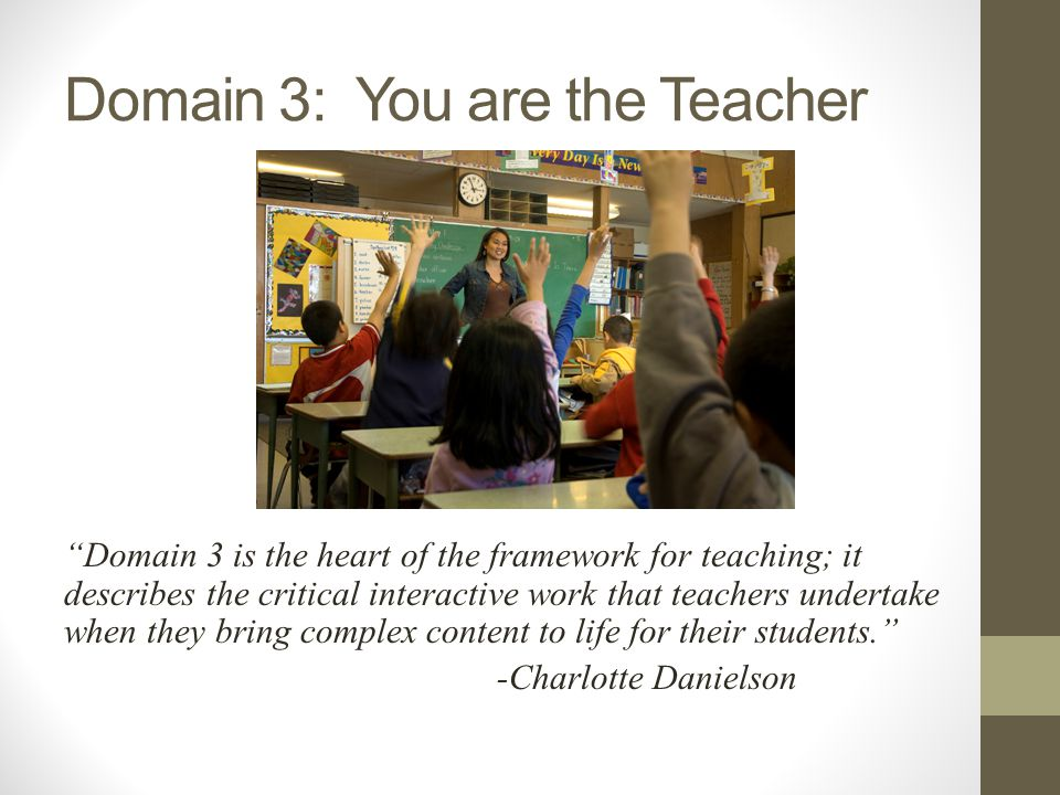 Domain 3: You are the Teacher Domain 3 is the heart of the framework for teaching; it describes the critical interactive work that teachers undertake