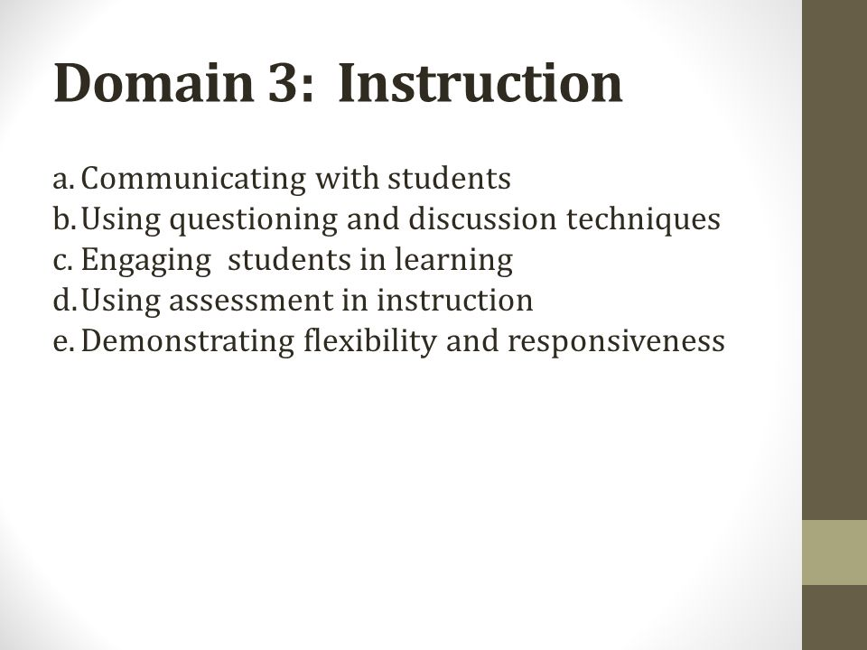 Domain 3: Instruction a.Communicating with students b.Using questioning and discussion techniques c.Engaging students in learning d.Using assessment i