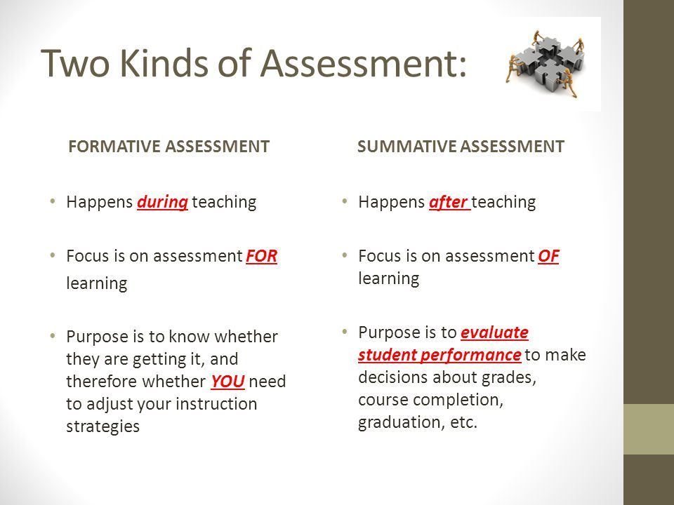 Two Kinds of Assessment: FORMATIVE ASSESSMENT Happens during teaching Focus is on assessment FOR learning Purpose is to know whether they are getting