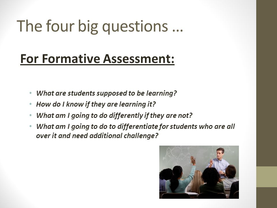 The four big questions … For Formative Assessment: What are students supposed to be learning? How do I know if they are learning it? What am I going t