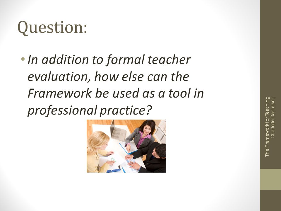 Question: In addition to formal teacher evaluation, how else can the Framework be used as a tool in professional practice? The Framework for Teaching