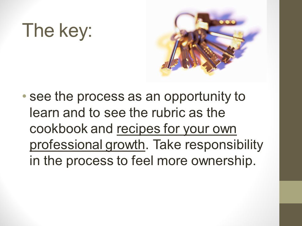 The key: see the process as an opportunity to learn and to see the rubric as the cookbook and recipes for your own professional growth. Take responsib