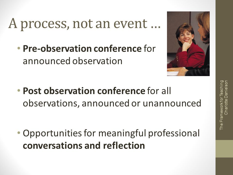 A process, not an event … Pre-observation conference for announced observation Post observation conference for all observations, announced or unannoun