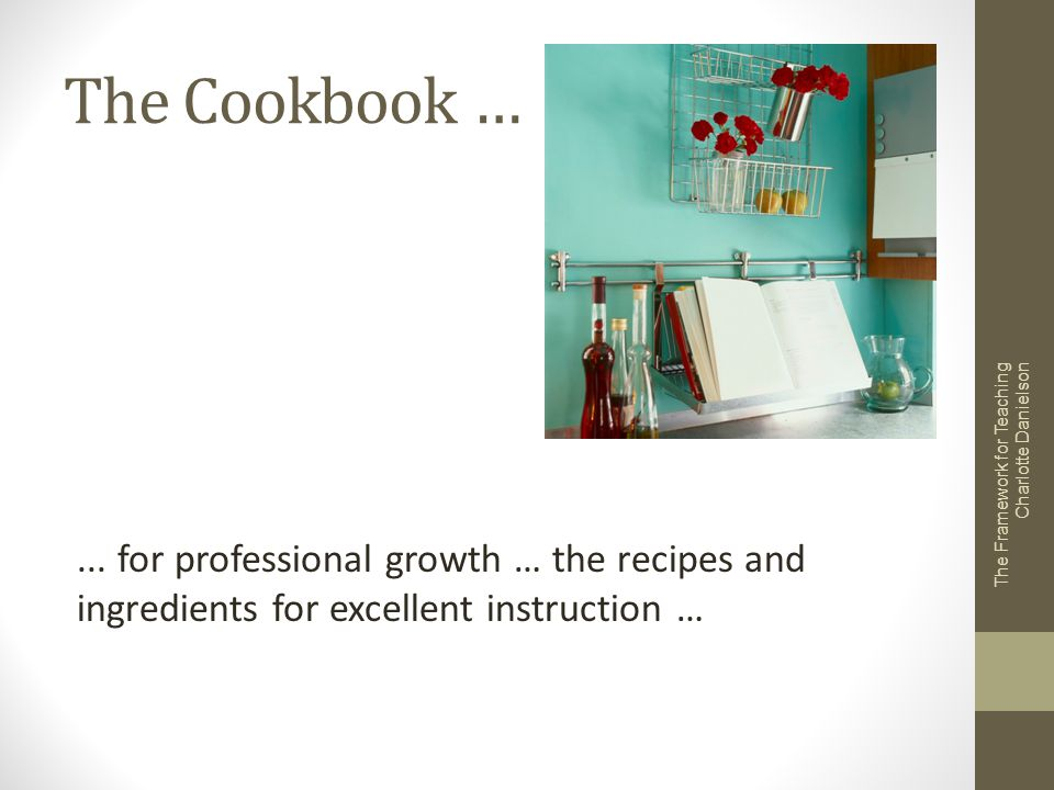 The Cookbook … The Framework for Teaching Charlotte Danielson... for professional growth … the recipes and ingredients for excellent instruction …