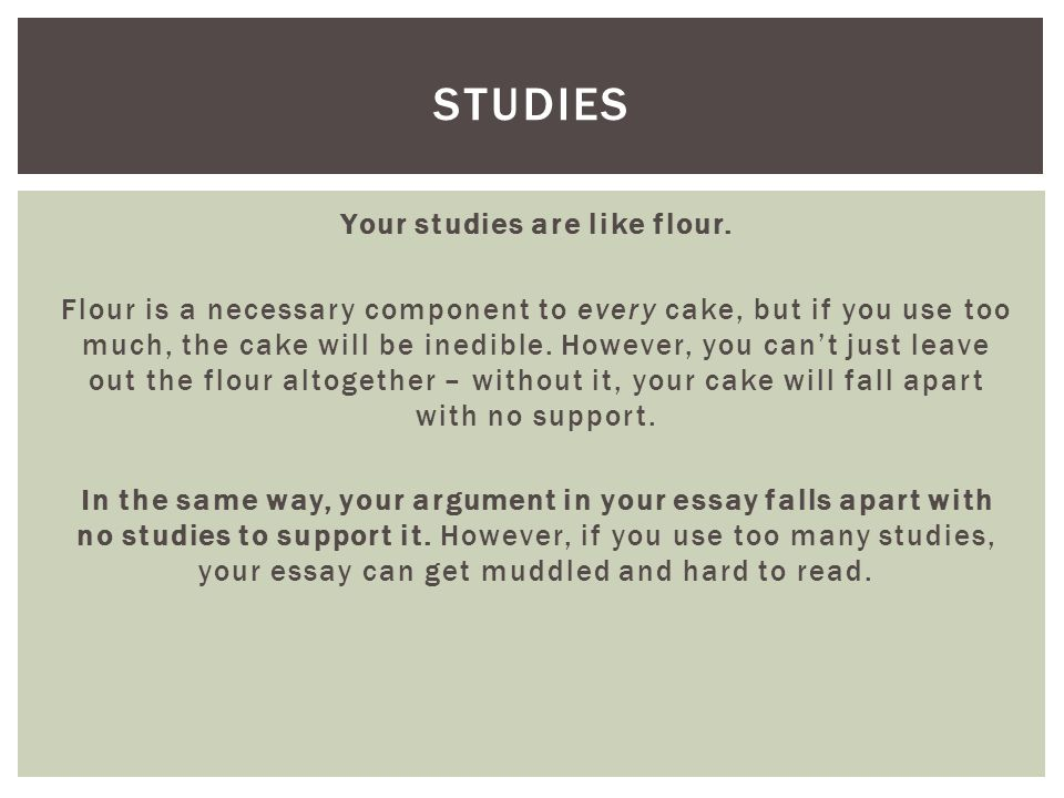 Your studies are like flour. Flour is a necessary component to every cake, but if you use too much, the cake will be inedible. However, you cant just