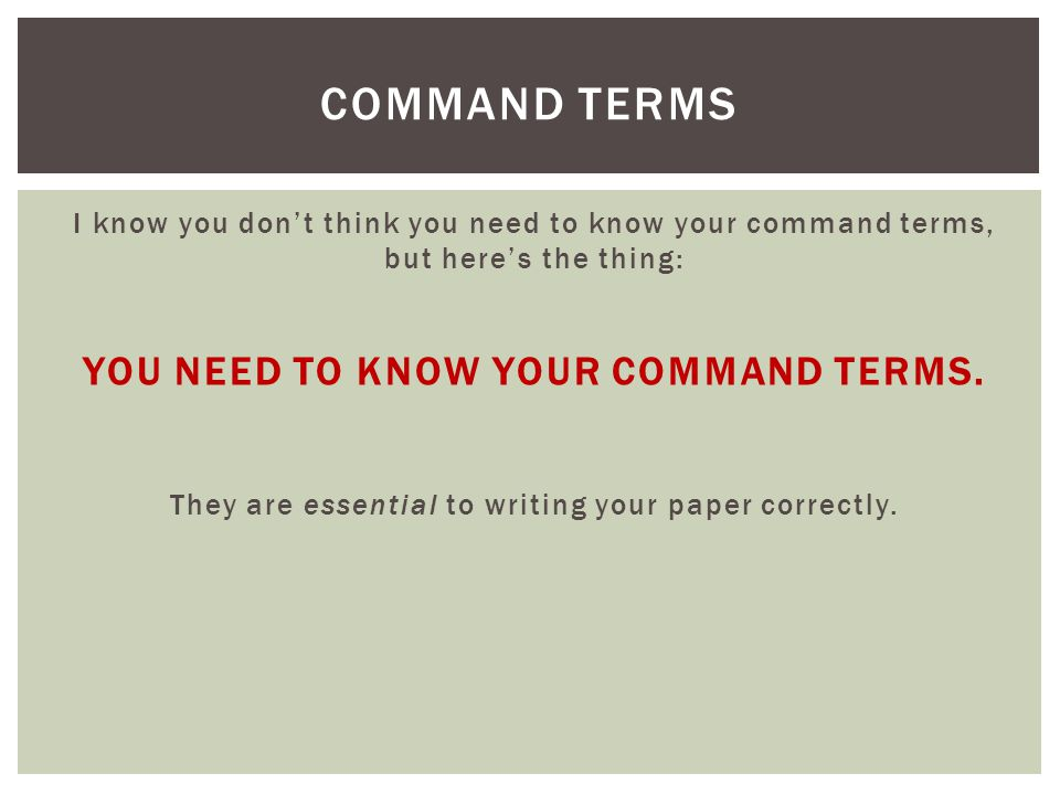 I know you dont think you need to know your command terms, but heres the thing: YOU NEED TO KNOW YOUR COMMAND TERMS. They are essential to writing you