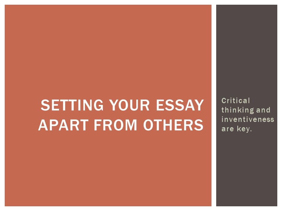 Critical thinking and inventiveness are key. SETTING YOUR ESSAY APART FROM OTHERS