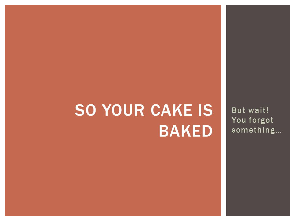 But wait! You forgot something… SO YOUR CAKE IS BAKED