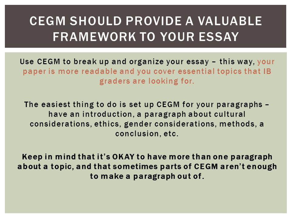 Use CEGM to break up and organize your essay – this way, your paper is more readable and you cover essential topics that IB graders are looking for. T