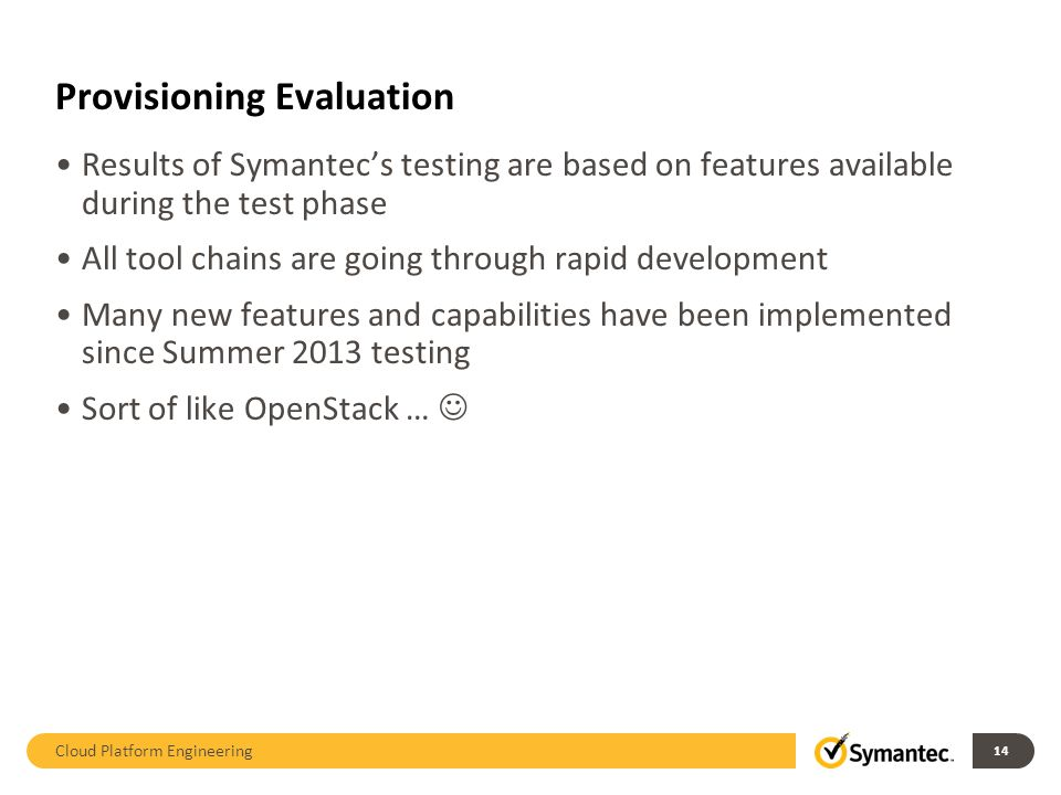 Results of Symantecs testing are based on features available during the test phase All tool chains are going through rapid development Many new features and capabilities have been implemented since Summer 2013 testing Sort of like OpenStack … Cloud Platform Engineering 14