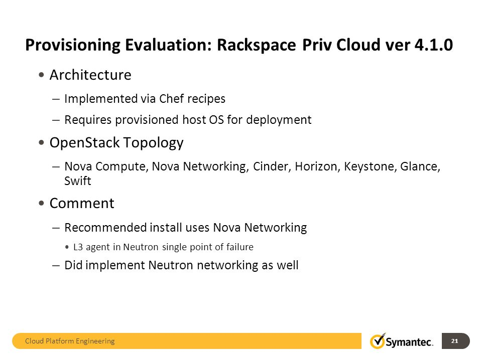 Provisioning Evaluation: Rackspace Priv Cloud ver 4.1.0 Architecture – Implemented via Chef recipes – Requires provisioned host OS for deployment OpenStack Topology – Nova Compute, Nova Networking, Cinder, Horizon, Keystone, Glance, Swift Comment – Recommended install uses Nova Networking L3 agent in Neutron single point of failure – Did implement Neutron networking as well Cloud Platform Engineering 21