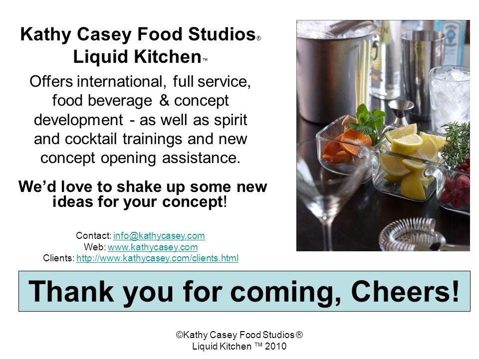 ©Kathy Casey Food Studios ® Liquid Kitchen 2010 Thank you for coming, Cheers! Kathy Casey Food Studios ® Liquid Kitchen Offers international, full ser