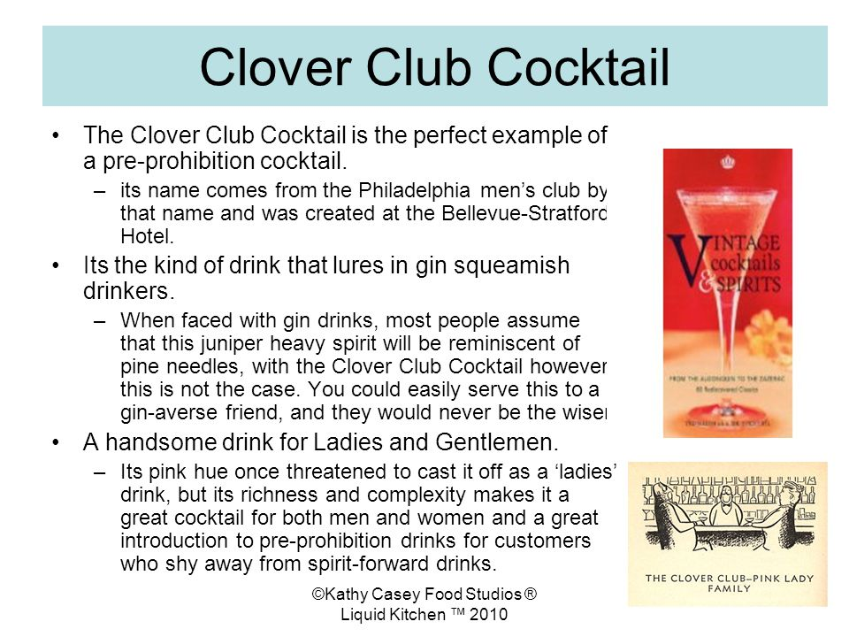 ©Kathy Casey Food Studios ® Liquid Kitchen 2010 Clover Club Cocktail The Clover Club Cocktail is the perfect example of a pre-prohibition cocktail.