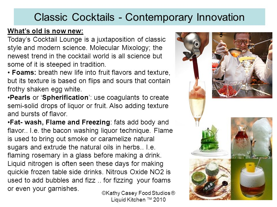 ©Kathy Casey Food Studios ® Liquid Kitchen 2010 Classic Cocktails - Contemporary Innovation Whats old is now new: Todays Cocktail Lounge is a juxtaposition of classic style and modern science.