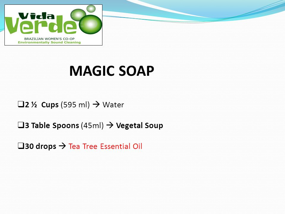 MAGIC SOAP 2 ½ Cups (595 ml) Water 3 Table Spoons (45ml) Vegetal Soup 30 drops Tea Tree Essential Oil