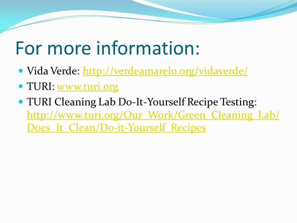 For more information: Vida Verde: http://verdeamarelo.org/vidaverde/http://verdeamarelo.org/vidaverde/ TURI: www.turi.orgwww.turi.org TURI Cleaning Lab Do-It-Yourself Recipe Testing: http://www.turi.org/Our_Work/Green_Cleaning_Lab/ Does_It_Clean/Do-it-Yourself_Recipes http://www.turi.org/Our_Work/Green_Cleaning_Lab/ Does_It_Clean/Do-it-Yourself_Recipes