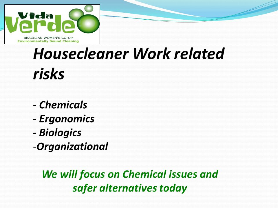 Housecleaner Work related risks - Chemicals - Ergonomics - Biologics -Organizational We will focus on Chemical issues and safer alternatives today