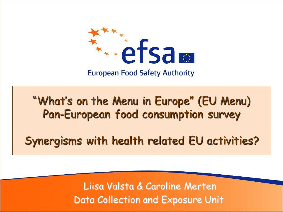 Liisa Valsta & Caroline Merten Liisa Valsta & Caroline Merten Data Collection and Exposure Unit Whats on the Menu in Europe (EU Menu) Pan-European food consumption survey Synergisms with health related EU activities?