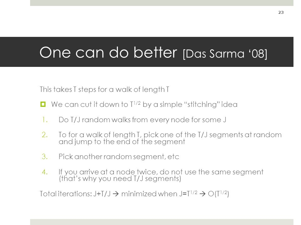 One can do better [Das Sarma 08] This takes T steps for a walk of length T We can cut it down to T 1/2 by a simple stitching idea 1.Do T/J random walk