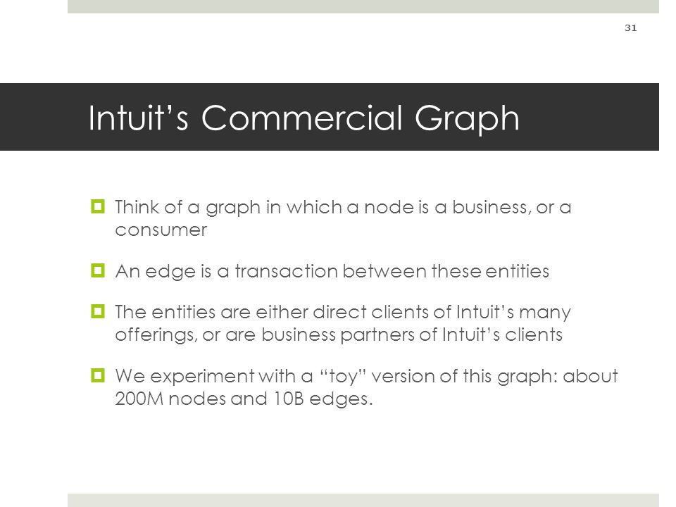 Intuits Commercial Graph Think of a graph in which a node is a business, or a consumer An edge is a transaction between these entities The entities ar