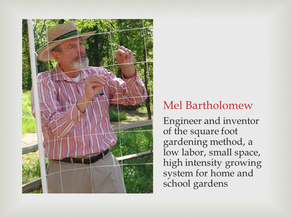 Mel Bartholomew Engineer and inventor of the square foot gardening method, a low labor, small space, high intensity growing system for home and school gardens